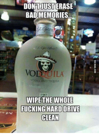 Tequila: DON'TJUST  DONTJUSTERASE  BAD MEMORIES  VODTOILA  VODKA AND TEQUILA  WIPE THE WHOLE  FUCKING HARD DRIVE  CLEAN