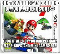 Mario Kart, Mario, and Free: DON'TOWNTHE GAME BUTONE  OF YOURTERIENDSDOESP  FUCK IT, ALL8 OFYOU CAN'PLAY ANY  MAPS,CUPS,AND IMINI GAMES,FOR  FREE  memegenerator.net Never forget, Good Guy Mario Kart 3DS https://t.co/ZDsh3k9S5J