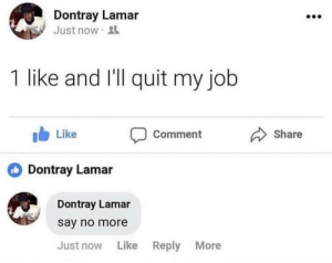 dontray lamar: Dontray Lamar  Just now  1 like and I'll quit my job  b Like  CommentShare  Dontray Lamar  Dontray Lamar  say no more  Just now Like  Reply  More dontray lamar