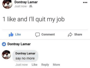 Dank, Memes, and Target: Dontray Lamar  Just now  1 like and I'll quit my job  b Like  Comment Share  Dontray Lamar  Dontray Lamar  say no more  Just now Like  Reply  More Me irl by DaEpicPotato MORE MEMES