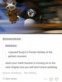 Teacher, Panda, and Math: dontstarvetrash  beanbunz:  I paused Kung Fu Panda Holiday at the  perfect moment  when your math teacher is moving on to the  next chapter but you still don't know anything  Source: beanbunz ttim shtting  77,826 notes Paused at the perfect moment https://t.co/9eS8pB98fT