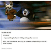 fued: dontstarvetrash:  beanbunz:  I paused Kung Fu Panda Holiday at the perfect moment  when your math teacher is moving on to the next chapter but you still don't  know anything  Source beanbunz