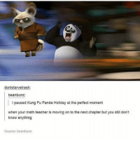 I got my braces off !!!!!: dontstarvetrash:  beanbunz:  l paused Kung Fu Panda Holiday at the perfect moment  when your math teacher is moving on to the next chapter but you still don't  know anything  Source: beanbunz I got my braces off !!!!!