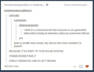 Family, Left Behind, and Pluto: dontwannasaygoodbyep: imaginer  Source: ethanwearspra..  cell-mate  crackerhell  i think it's a universal truth that everyone in our generation  takes pluto's losing its planetary status as a personal offense  yes  pluto is smaller than russia. why did we ever even consider it a  planet?  BECAUSE IT'S A PART OF OUR SOLAR SYSTEM  OHANA MEANS FAMILY  FAMILY MEANS NO ONE IS LEFT BEHIND  860,934 notes VIVA LAS PLUTO