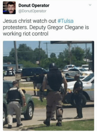 Gregor: Donut Operator  @DonutOperator  Jesus christ Watch out #Tulsa  protesters. Deputy Gregor Clegane is  working riot control