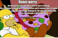 <p>Um I love this</p>: Donut worry  Do not worry if youfeellike a part of you is missing  You recognize a donutbyits empty center and it remains just as sweet  Donot waste time looking for the missing donut-hole.  You are already a donut whole  herosnevertry.tumbl <p>Um I love this</p>