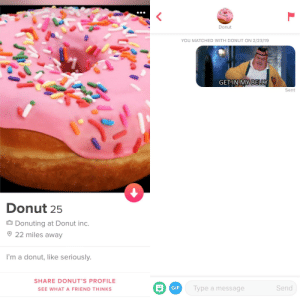 Guys, wish me luck...: Donut  YOU MATCHED WITH DONUT ON 2/23/19  GETIN MY BELLY  Sent  Donut 25  D Donuting at Donut inc.  22 miles away  I'm a donut, like seriously.  SHARE DONUT'S PROFILE  GIF  Type a message  Send  SEE WHAT A FRIEND THINKS Guys, wish me luck...