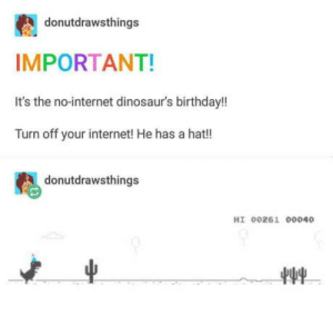 Birthday, Internet, and Happy Birthday: donutdrawsthings  IMPORTANT!  It's the no-internet dinosaur's birthday!!  Turn off your internet! He has a hat!  donutdrawsthings  HI 00261 00040 Happy birthday !!!