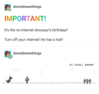 Birthday, Internet, and Dinosaurs: donutdrawsthings  IMPORTANT!  It's the no-internet dinosaur's birthdayl!  Turn off your internet! He has a hat!!  donutdrawsthings  HI 00261 00040 It's no internet dino's birthday!!