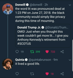 Community, Donald Trump, and Life: Donwill @donwill 2h  the word lit was pronounced dead at  1:23 PM on June 27, 2018. the black  community would simply like privacy  during this time of mourning  Donald Trump Jr. @DonaldJTrum  OMG! Just when you thought this  week couldn't get more lit... I give you  Anthony Kennedy's retirement from  #SCOTUS  t0 399 733  Quinta @quintabrunson 9m  it lived a good life  18 What a life to take, what a bond to break