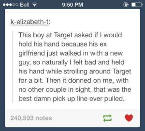 Got to hand it to him reallyomg-humor.tumblr.com: Doo Bell  9:50 PM  k-elizabeth-t:  This boy at Target asked if I would  hold his hand because his ex  girlfriend just walked in with a new  guy, so naturally I felt bad and held  his hand while strolling around Target  for a bit. Then it donned on me, with  no other couple in sight, that was the  best damn pick up line ever pulled.  240,593 notes Got to hand it to him reallyomg-humor.tumblr.com