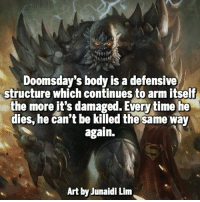 Doomsday or Darkseid? @marvelousfacts: Doomsday's body is a defensive  structure which continues to arm itself  the more it's damaged. Everytime he  dies, he can't be killed the same way  again.  Art yJunaidi Lim Doomsday or Darkseid? @marvelousfacts