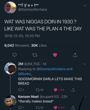 Dank, Memes, and Target: @DooneyMontana  WAT WAS NIGGAS DOIN IN 1930?  LIKE WAT WAS THE PLAN 4 THE DAY  2018-12-03, 10:20 PM  6,042 Retweets 30K Likes  2M @2M_FGC 1d  Replying to @DooneyMontana and  @Bunkx_  GOODMORNIN DARLA LETS MAKE THIS  BREAD  9 2  445  1,143  Kenson Noel @superk102 22h  *literally makes bread* yeast by MomoYaseen MORE MEMES