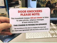 Memes, 🤖, and The Doors: DOOR KNOCKERS  PLEASE NOTE:  This household charges $50 per minute to listen  to sales pitches, religious messages  & fund-raising stories.  THIS CHARGE IS PAYABLE IN ADVANCE!  By knocking on this door or ringing the door bell,  you signal your agreement with the terms outlined above.