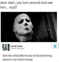 "Gif, Omg, and Tumblr: door slam, you turn around and see  him... wyd?  Da Gif Gawd  @oMG ItsKhairy  Ask him what bills he pay to be slamming  doors in my fuckin house <p><a href=""http://memehumor.net/post/164674100393/wyd"" class=""tumblr_blog"">memehumor</a>:</p>  <blockquote><p>wyd?</p></blockquote>"
