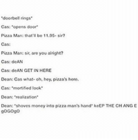 """pizza: """"doorbell rings  Cas: """"opens door  Pizza Man: that'll bo 11.05. sir?  Cas:  Pizza Man: sir, are you alright?  Cas: doAN  Cas: doAN GET IN HERE  Dean: Cas what- oh, hoy, pizza's horo.  Cas  mortified look  Doan: realization  Dean: 'shoves monoy into pizza man's hand koEP THE CH ANGE  goGogo"""