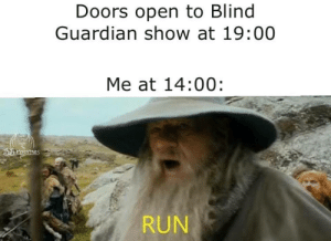 Run, Guardian, and Lord of the Rings: Doors open to Blind  Guardian show at 19:00  Me at 14:00:  RUN At this current pace, we cannot reach it by Nightfall
