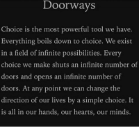 FreeWill: Doorways  Choice is the most powerful tool we have.  Everything boils down to choice. We exist  in a field of infinite possibilities. Every  choice we make shuts a  infinite number of  doors and opens an infinite number of  doors. At any point we can change the  direction of our lives by a simple choice. It  is all in our hands, our hearts, our minds. FreeWill
