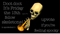 "<p>doot doot via /r/dank_meme <a href=""http://ift.tt/2ydXCPp"">http://ift.tt/2ydXCPp</a></p>: Doot doot  It's Friday  the 13th ec  fellow  skeletons!  specth  upvote  if you're  in spooktober!!!  feeling spooky <p>doot doot via /r/dank_meme <a href=""http://ift.tt/2ydXCPp"">http://ift.tt/2ydXCPp</a></p>"