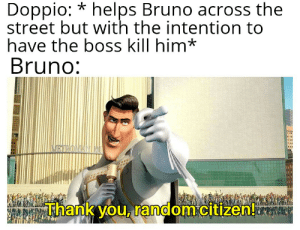 Tbh, Thank You, and Helps: Doppio: *helps Bruno across the  street but with the intention to  have the boss kill him*  Bruno:  NRROMANINU  Thank you, random citizen! Tbh that was the most intense crossing the street I have ever seen