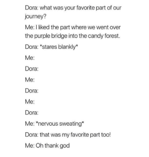 Me irl: Dora: what was your favorite part of our  journey?  Me: I liked the part where we went over  the purple bridge into the candy forest.  Dora: *stares blankly*  Me:  Dora:  Me:  Dora:  Me:  Dora:  Me: *nervous sweating*  Dora: that was my favorite part too!  Me: Oh thank god Me irl