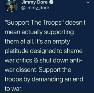 "(W): Dore  Jimmy  @jimmy_dore  Support The Troops"" doesn't  mean actually supporting  them at all. It's an empty  platitude designed to shame  war critics & shut down anti-  war dissent. Support the  troops by demanding an end  to war  Il (W)"