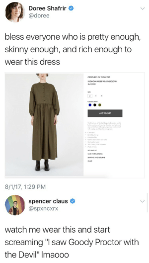 """arbitrary-stag:  miniangel:LMFOAOASOSKNCNXBDNEN  @sodomymcscurvylegs : Doree Shafrir  @doree  bless everyone who is pretty enough,  skinny enough, and rich enough to  wear this dress  CREATURES OF COMFORT  SEQUOIA DRESS WEATHERCLOTH  450.00  SIZE  COLOR: ARMY  ADD TO CART  The Creatures of Comfort Sequeia Dress is a pariol  buffon sp dress wih o drop shoulder ond gathered  sleeve. Cut from midweight, Jopanese weothercloth  with crisp, cool hand in 0my green.  Crew neck  Partial button up  Drop shoulder  Goher at shouilders and culf  Gothered ot o  70% Cotton, 30% Polyester  Mode in USA  SIZE AND FIT  SHIPPING AND RETURNS  SHARE  8/1/17, 1:29 PM   spencer claus  @spxncxrx  watch me wear this and start  screaming """"l saw Goody Proctor with  the Devil"""" Imaoodo arbitrary-stag:  miniangel:LMFOAOASOSKNCNXBDNEN  @sodomymcscurvylegs"""