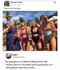 Girls, Grandma, and Memes: Doreen Grett  18 mins .  Shots with the girls  SIAN  MBITION  payt  @paytongrett  My grandma is in Mexico taking shots with  random girls on the beach and posting pics of it  with captions like they're bff's.. 🤣Grandma is about to take over Spring break