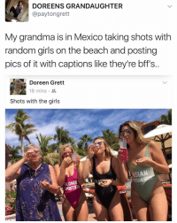 Dank Memes, Random, and Rat: DOREEN S GRANDAUGHTER  @payton grett  My grandma is in Mexico taking shots with  random girls on the beach and posting  pics of it with captions like they're bff's  Doreen Grett  e 18 mins  Shots with the girls  LASIAN  OND  RAT KILL THAT SHIT DOREEN P.S. If you ain't following (@mozerik) I feel bad for you son.