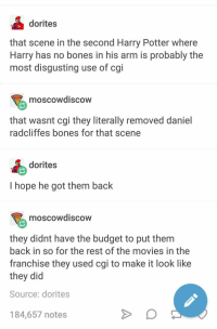Bones, Harry Potter, and Movies: dorites  that scene in the second Harry Potter where  Harry has no bones in his arm is probably the  most disgusting use of cgi  moscowdiscow  that wasnt cgi they literally removed daniel  radcliffes bones for that scene  dorites  l hope he got them back  moscowdiscow  they didnt have the budget to put them  back in so for the rest of the movies in the  franchise they used cgi to make it look like  they did  Source: dorites  184,657 notes meirl