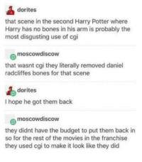Bones, Harry Potter, and Movies: dorites  that scene in the second Harry Potter where  Harry has no bones in his arm is probably the  most disgusting use of cgi  e moscowdiscow  that wasnt cgi they literally removed daniel  radcliffes bones for that scene  dorites  I hope he got them back  moscowdiscOW  they didnt have the budget to put them back in  so for the rest of the movies in the franchise  they used cgi to make it look like they did expecto paboneum