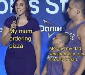 Dad, Pizza, and MeIRL: Doritoes  My mom Doritoc  ordering  pizza  Me and my dad  whispering to get  cheesy bread meirl