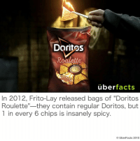 "Facts, Fritos, and Instagram: Doritos  Roulette  uber  facts  In 2012, Frito-Lay released bags of ""Doritos  they contain regular Doritos, but  Roulette  1 in every 6 chips is insanely spicy.  UberFacts 2015 http://instagram.com/uberfacts"