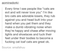 """Bodies , Butt, and Cats: dorki:  Every time see people like """"cats are  evil and will never love you"""" l'm like  bro cats are adorable losers, they rub  against you and head butt into your  hand when you pet them and they  make a dumb vibrating noise when  they're happy and chase after moving  lights and shoelaces and tuck their  feet under their bodies to become a  fucking cat loaf cats are great ok.  Source: smallshuu"""