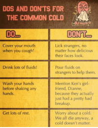 It's that time of year!  What are your dos and don'ts for colds?: DOS AND DON'TS FOR  THE COMMON COLD  Lick strangers, no  Cover your mouth  when you cough!  matter how delicious  their faces look.  Drink lots of fluids!  Pour fluids on  strangers to help them.  Wash your hands  Mention Ken's girl-  before shaking any  friend, Dianne,  hands  because they actually  just had a pretty bad  breakup  Worry about a cold  Get lots of rest.  We all die anyway, a  cold doesn't matter. It's that time of year!  What are your dos and don'ts for colds?