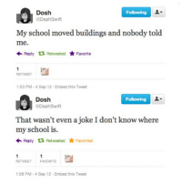 Funny, School, and Following: Dosh  Following  DsahSwift  My school moved buildings and nobody told  me.  Reply  Retweeted ★ Favorite  RETWEET  :53 PM-4 Sep 12- Embed this Tweet  Dosh  Following  2  DsahSwift  That wasn't even a joke I don't know where  my school is.  Reply t Retweeted Favorited  RETWEET FAVORITE  :58 PM-4 Sep 12 Embed this Tweet 4.0 Twenty
