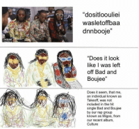 "Bad, Dank, and Migos: ""dositloouliei  wasletoffbaa  dnnbooje""  EVERYDAY  ""Does it look  like I was left  off Bad and  Boujee""  Does it seem, that me,  an individual known as  Takeoff, was not  included in the hit  single Bad and Boujee  by our rap group  known as Migos, from  our recent album,  Culture Dank"