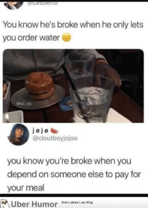 Tumblr, Blog, and Http: dotebaeru  You know he's broke when he only lets  you order water  dwill ent  jo jo  @cloutboyjojoo  you know you're broke when you  depend on someone else to pay for  your meal  ber Humor Bob Loblaw Law Blog failnation:  Double standards.