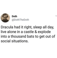 Being Alone, Dracula, and Live: Doth  @DothTheDoth  Dracula had it right, sleep all day,  live alone in a castle & explode  into a thousand bats to get out of  social situations. Could'nt agree more @friendofbae