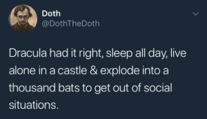 Being Alone, Dracula, and Live: Doth  DothTheDoth  Dracula had it right, sleep all day, live  alone in a castle & explode into a  thousand bats to get out of social  situations. me🦇irl