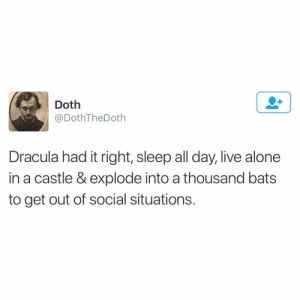 Being Alone, Funny, and Dracula: Doth  @DothTheDoth  Dracula had it right, sleep all day, live alone  in a castle & explode into a thousand bats  to get out of social situations. I'm sure he didn't even want to suck your blood it was all just an act to get people to leave him alone