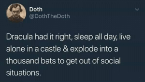 Yeeeeeep! https://t.co/cPJGlCLiWp: Doth  @DothTheDoth  Dracula had it right, sleep all day, live  alone in a castle & explode into a  thousand bats to get out of social  situations. Yeeeeeep! https://t.co/cPJGlCLiWp