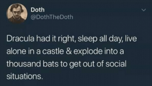I want to be like Dracula: Doth  @DothTheDoth  Dracula had it right, sleep all day, live  alone in a castle & explode into a  thousand bats to get out of social  situations. I want to be like Dracula