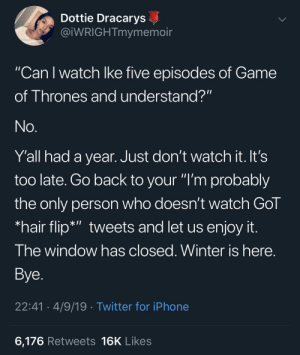 """Don't try to hop on this bandwagon like you're Bran...: Dottie Dracarys  @iWRIGHTmymemoir  """"Can I watch Ike five episodes of Game  11  of Thrones and understand?""""  No.  Y'all had a year. Just don't watch it. It's  too late. Go back to your """"I'm probably  the only person who doesn't watch GoT  *hair flip*"""" tweets and let us enjoy it.  The window has closed. Winter is here.  Bye.  22:41 4/9/19 Twitter for iPhone  6,176 Retweets 16K Likes Don't try to hop on this bandwagon like you're Bran..."""