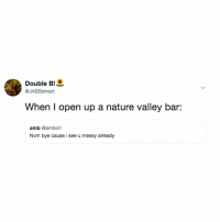 Nature, Relatable, and Nature Valley: Double B!  @JABBstract  When I open up a nature valley bar:  amb @ambcrl  Nvm bye cause i see u messy already crumbs. every. friggin'. where.