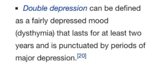 galexion:  shleemies: auntytimblr:  tired of your boring old regular depression? try DOUBLE DEPRESSION  Thanks! I hate it I read this in tomska's voice  For fooks sake. : - Double depression can be defined  as a fairly depressed mood  dysthymia) that lasts for at least two  years and is punctuated by periods of  major depression.120 galexion:  shleemies: auntytimblr:  tired of your boring old regular depression? try DOUBLE DEPRESSION  Thanks! I hate it I read this in tomska's voice  For fooks sake.