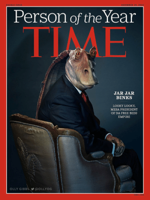 Jar Jar Binks Cover | Trump's Fake TIME Cover | Know Your Meme: DOUBLE ISSUE  DECEMBER 19, 2016  Person of the Year  TIME  JAR JAR  BINKS  LOOKY LOOKY,  MESA PRESIDENT  OF DA FREE BIIIG  EMPIRE  OLLY GIBBS: @OLLYOG  time.com Jar Jar Binks Cover | Trump's Fake TIME Cover | Know Your Meme
