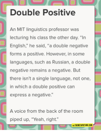 "Club, Tumblr, and Yeah: Double Positive  An MIT linguistics professor was  lecturing his class the other day. ""In  English,"" he said, ""a double negative  forms a positive. However, in some  languages, such as Russian, a double  negative remains a negative. But  there isn't a single language, not one,  in which a double positive can  express a negative.""  92  A voice from the back of the room  piped up, ""Yeah, right.""  VIA THEMETAPICTURE.COM <p><a href=""http://laughoutloud-club.tumblr.com/post/167568285547/linguistic-lesson"" class=""tumblr_blog"">laughoutloud-club</a>:</p>  <blockquote><p>Linguistic Lesson</p></blockquote>"