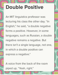 """Yeah, Express, and Voice: Double Positive  An MIT linguistics professor was  lecturing his class the other day. """"In  English,"""" he said, """"a double negative  forms a positive. However, in some  languages, such as Russian, a double  negative remains a negative. But  there isn't a single language, not one,  in which a double positive can  express a negative.""""  92  A voice from the back of the room  piped up, """"Yeah, right."""" <p>Linguistic Lesson.</p>"""