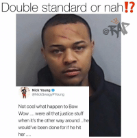 Friends, Memes, and Nick Young: Double standard or nah!?  Nick Young  @NickSwagyPYoung  Not cool what happen to Bow  Wow were all that justice stuff  when it's the other way around..he  would've been done for if he hit  her nickyoung says if the tables were turned people would be asking for justice ‼️ faxxx or nah⁉️ Follow @bars for more ➡️ DM 5 FRIENDS